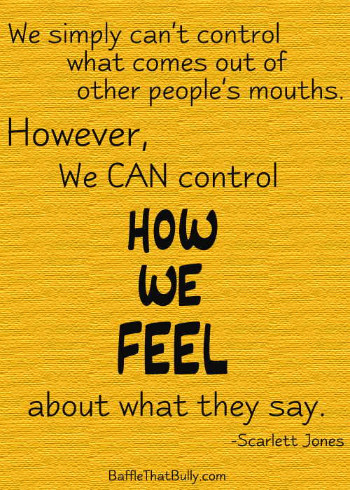 Empowering quote from Baffle That Bully heroine Scarlett: We CAN control how we FEEL about what rude or mean people say